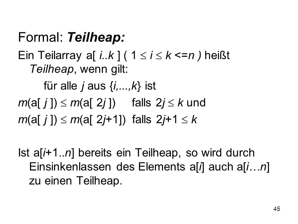 Formal: Teilheap: Ein Teilarray a[ i..k ] ( 1  i  k <=n ) heißt Teilheap, wenn gilt: für alle j aus {i,...,k} ist